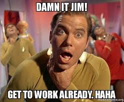 Jim Meme - damn it jim get to work already haha captain kirk choking make