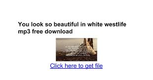 download mp3 you look so beautiful in white you look so beautiful in white westlife mp3 free download google docs