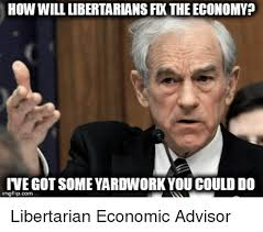 Libertarian Meme - how will libertarians fx the economy ive got some yardwork you
