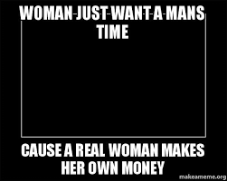 Real Women Meme - woman just want a mans time cause a real woman makes her own money