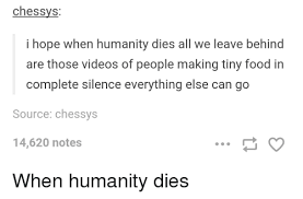 chessys i hope when humanity dies all we leave behind are those