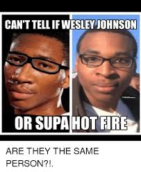 Supa Hot Fire Meme - canttellif wesley johnson or supa hot fire are they the same person