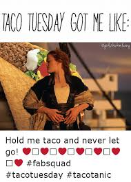Tuesday Funny Memes - taco tuesday got me lke hold me taco and never let go