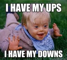 Downs Memes - i have my ups i have my downs ups and downs syndrome quickmeme