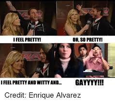 Gayyyy Meme - oh so pretty i feel pretty i feel pretty andwitty and gayyyy