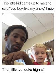 High Kid Meme - this little kid came up to me and said you look like my uncle imao