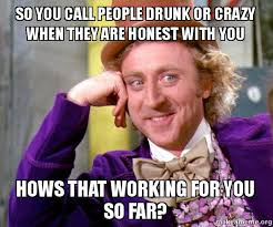 You So Crazy Meme - so you call people drunk or crazy when they are honest with you hows