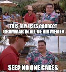 Correct Grammar Meme - this guy uses correct grammar in all of his memes see no one cares