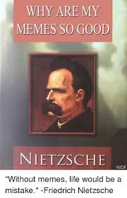 Nietzsche Meme - why are my memes so good nietzsche nidf without memes life would