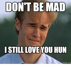 Dont Be Mad Meme - don t be mad still love you hun memes com huns meme on me me