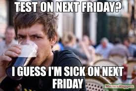 I Guess Meme - test on next friday i guess i m sick on next friday meme lazy