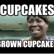 Cupcake Memes - cupcakes brown cupcake browning meme on me me