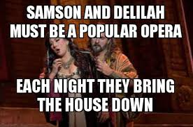 Opera Meme - samson and delilah must be a popular opera each night they bring