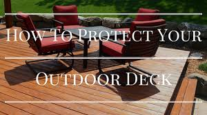 How To Protect Outdoor Wood Furniture by How To Protect Your Outdoor Deck Protect Outdoor Decks