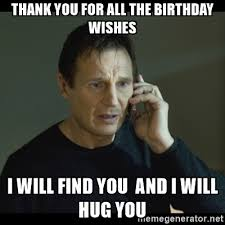 Thank You Birthday Meme - i will find you meme thank you for all the birthday wishes i