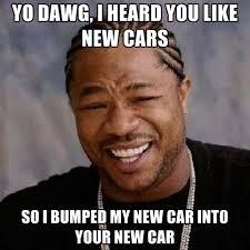 New Car Meme - yo dawg i heard you like new cars so i bumped my new car into your