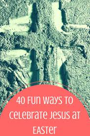make it meaningful 40 fun ways to celebrate jesus this easter