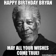 Bryan Meme - happy birthday bryan may all your wishes come true meme morgan
