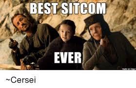 Sitcom Meme - best sitcom ever made on cersei meme on me me