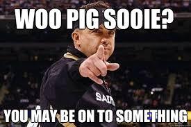 Woo Meme - woo pig sooie you may be on to something sean payton quickmeme