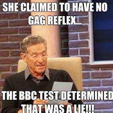 Bbc Memes - she claimed to have no gag reflex the bbc test determined that