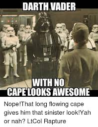 Vader Meme - darth vader with no cape looksawesome nope that long flowing cape