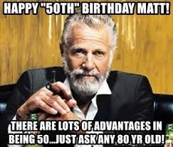 50 Birthday Meme - happy 50th birthday matt there are lots of advantages in being 50