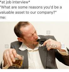 Interview Meme - at job interview what are some reasons you d be a valuable asset to