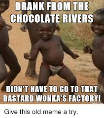 Chocolate Meme - drank from the chocolate rivers didnt have to go to that bastard