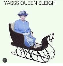 Yasss Meme - yasss queen sleigh meme on sizzle