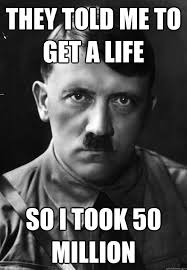 Get A Life Meme - they told me to get a life so i took 50 million scumbag hitler