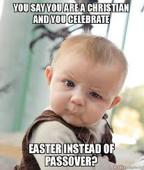 Passover Meme - you say you are a christian and you celebrate easter instead of