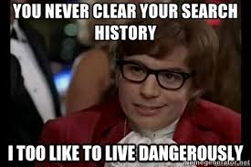 Search History Meme - you never clear your search history i too like to live dangerously