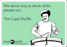 Cupid Meme - we dance only as drunk white people can the cupid shuffle music