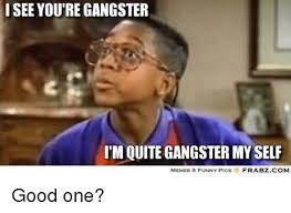 Funny Gangster Memes - isee you re gangster t m quite gangster my self memes funny pics