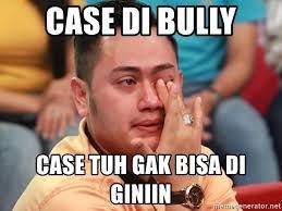 Bully Meme - case di bully case tuh gak bisa di giniin meme nasar meme