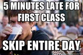 First Day Of Class Meme - 5 minutes late for first class skip entire day lazy college senior