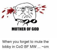 Mother Of God Memes - mother of god when you forget to mute the lobby in cod bf mw cm