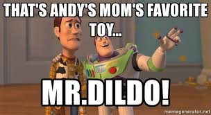 Dildo Memes - that s andy s mom s favorite toy mr dildo original toy story