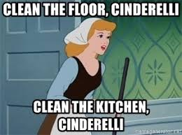 Cinderella Meme - clean the floor cinderelli clean the kitchen cinderelli