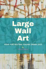 Large Wall Art Ideas by Large Wall Art Ideas For Neutral Decor Under 100 Mimi Zackery