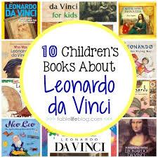 leonardo da vinci biography for elementary students 10 children s books about leonardo da vinci tablelifeblog