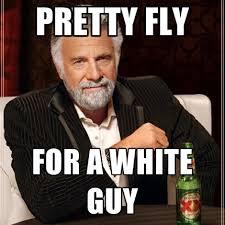 Meme Alcoholic Guy - pretty fly for a white guy create meme