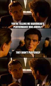 Radiohead Meme - you re telling me radiohead s performance was awful they didn t