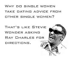 Single Women Memes - why do single women take dating advice from other single women