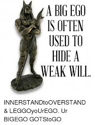 Big Ego Meme - a big ego is often used to hide a weak will innerstandtooverstand