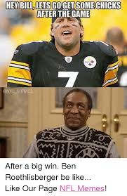 Ben Roethlisberger Meme - hey bill lets chicks after the game after a big win ben