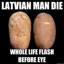 Meme Potato - latvian man die whole life flash before eye potato quickmeme