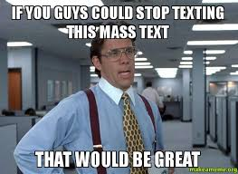Mass Text Meme - if you guys could stop texting this mass text that would be great