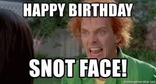 Meme Generator Birthday - happy birthday snot face drop dead fred meme generator